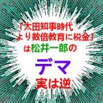松井一郎候補「太田知事時代より数倍教育に税金」とデマ