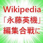 永藤英機のWikipediaが編集合戦になっているもよう