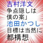 吉村洋文「都構想隠しは僕の案」、池田かつし「我々の目標は当然に都構想」